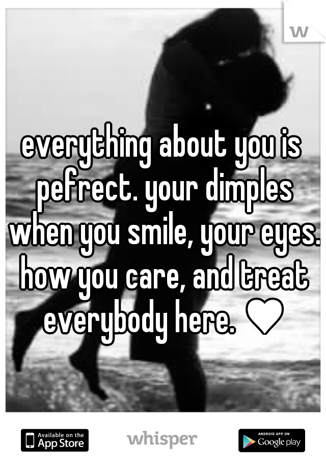 everything about you is pefrect. your dimples when you smile, your eyes. how you care, and treat everybody here. ♥