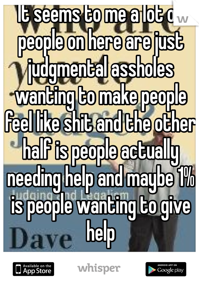 It seems to me a lot of people on here are just judgmental assholes wanting to make people feel like shit and the other half is people actually needing help and maybe 1% is people wanting to give help