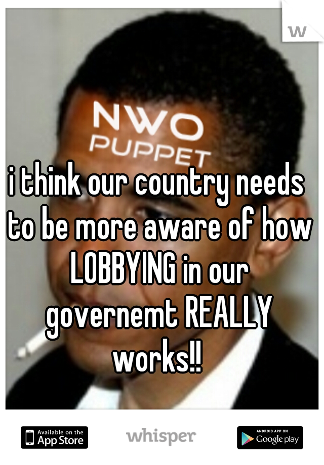 i think our country needs to be more aware of how LOBBYING in our governemt REALLY works!!