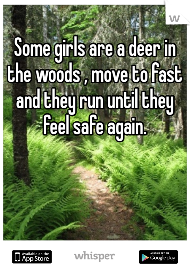 Some girls are a deer in the woods , move to fast and they run until they feel safe again.