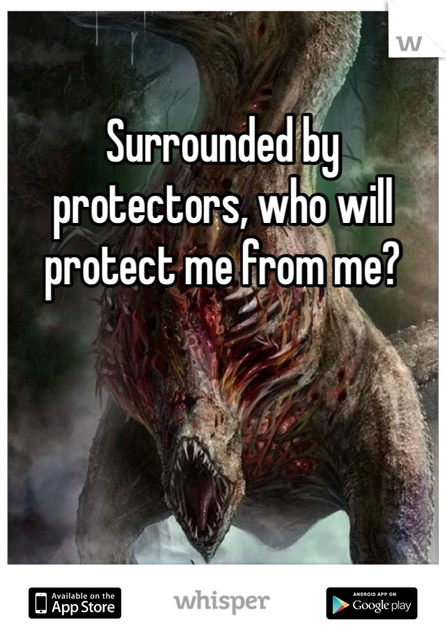 Surrounded by protectors, who will protect me from me?