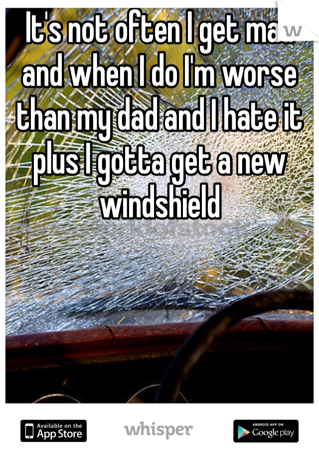 It's not often I get mad and when I do I'm worse than my dad and I hate it plus I gotta get a new windshield