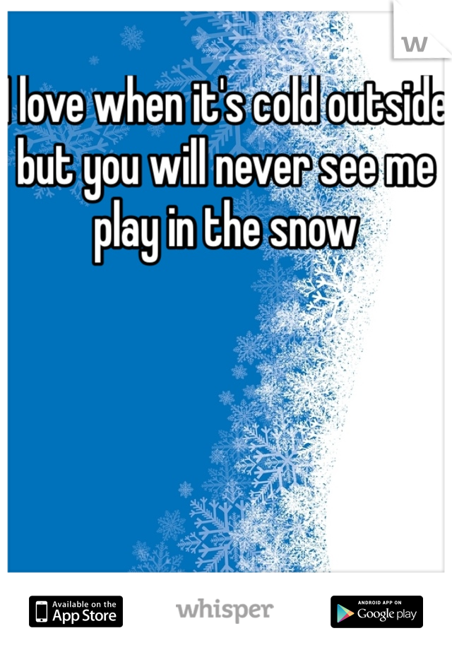 I love when it's cold outside but you will never see me play in the snow