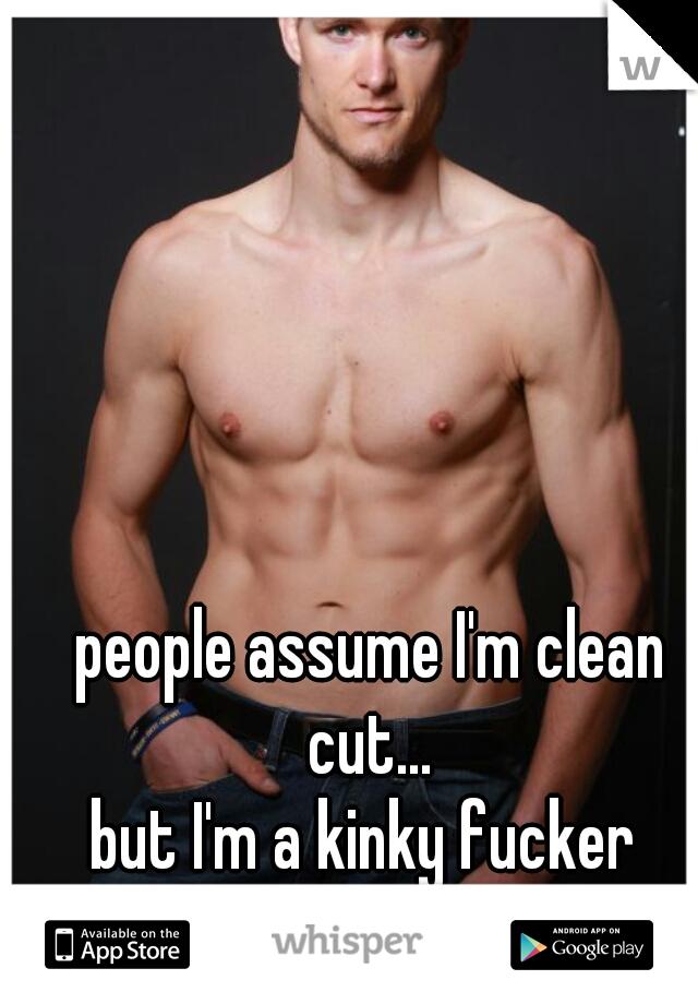 people assume I'm clean cut...  but I'm a kinky fucker