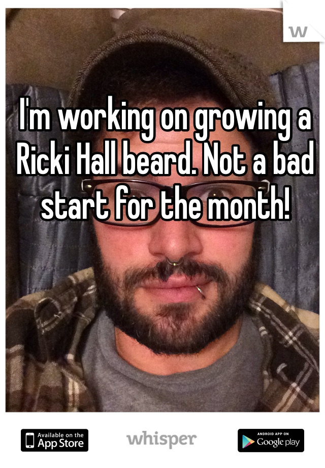 I'm working on growing a Ricki Hall beard. Not a bad start for the month!
