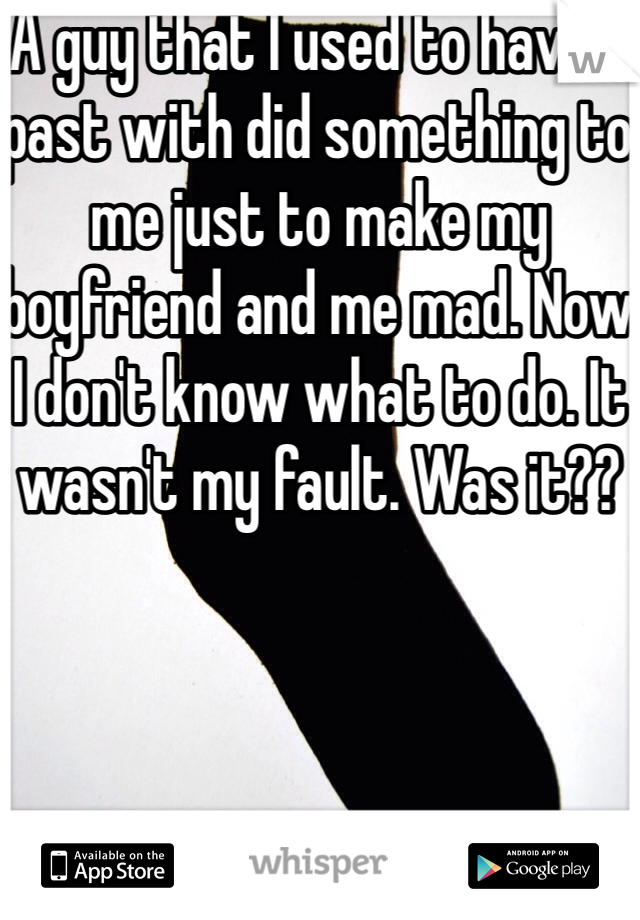 A guy that I used to have a past with did something to me just to make my boyfriend and me mad. Now I don't know what to do. It wasn't my fault. Was it??