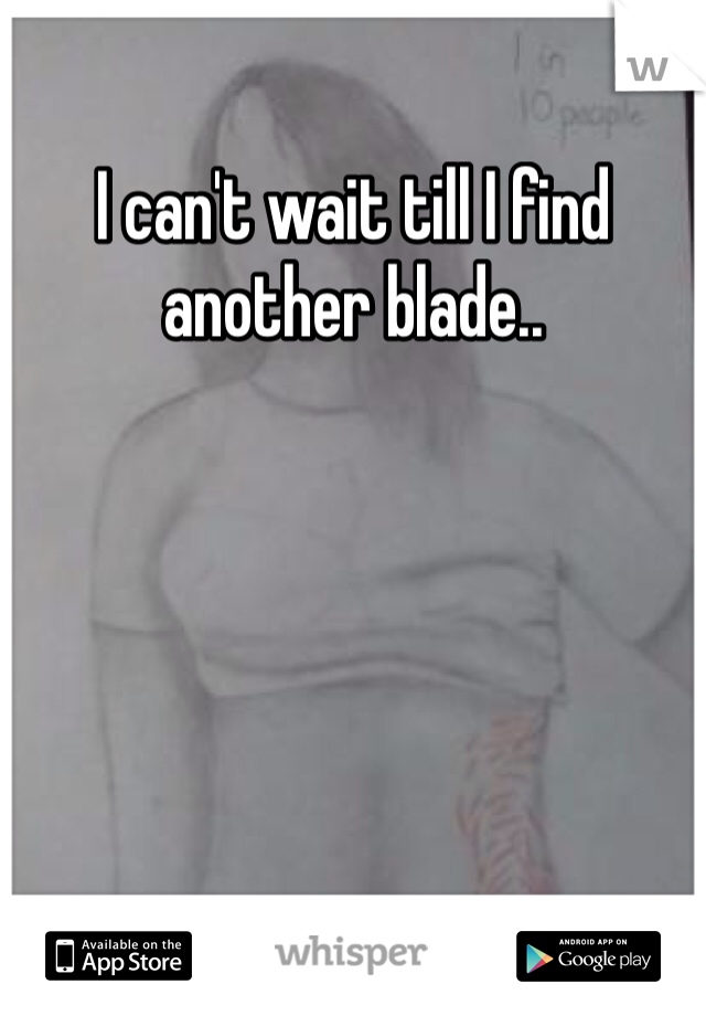 I can't wait till I find another blade..