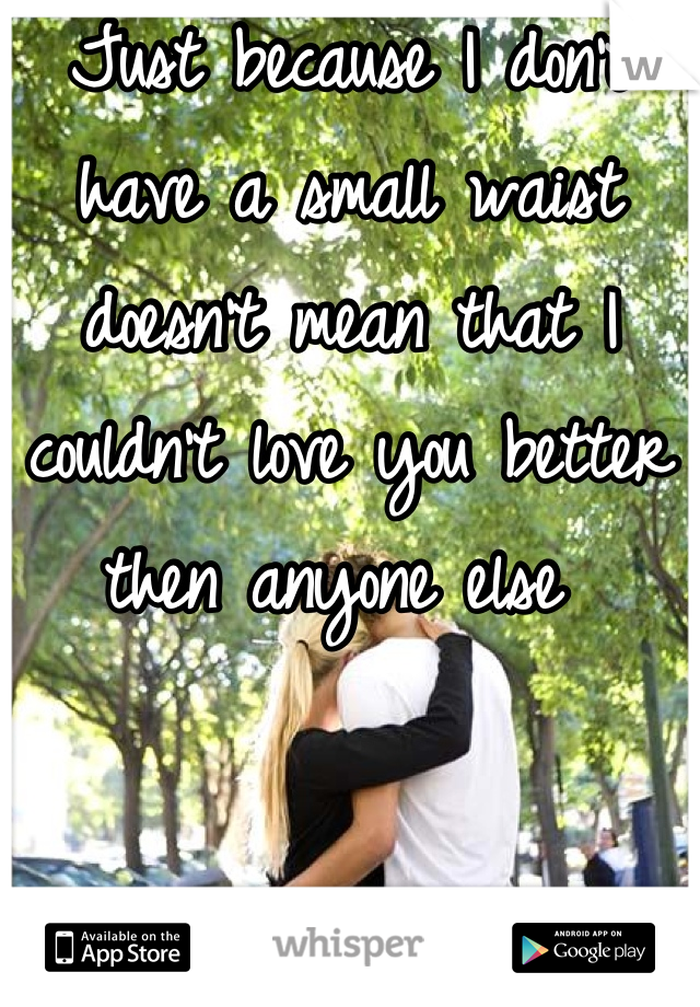 Just because I don't have a small waist doesn't mean that I couldn't love you better then anyone else