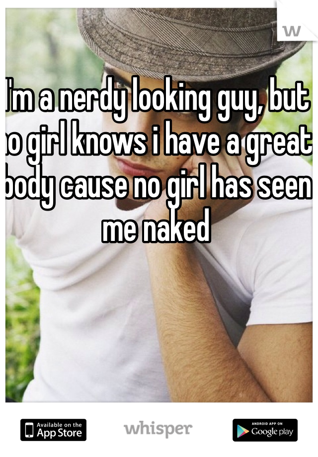 I'm a nerdy looking guy, but no girl knows i have a great body cause no girl has seen me naked