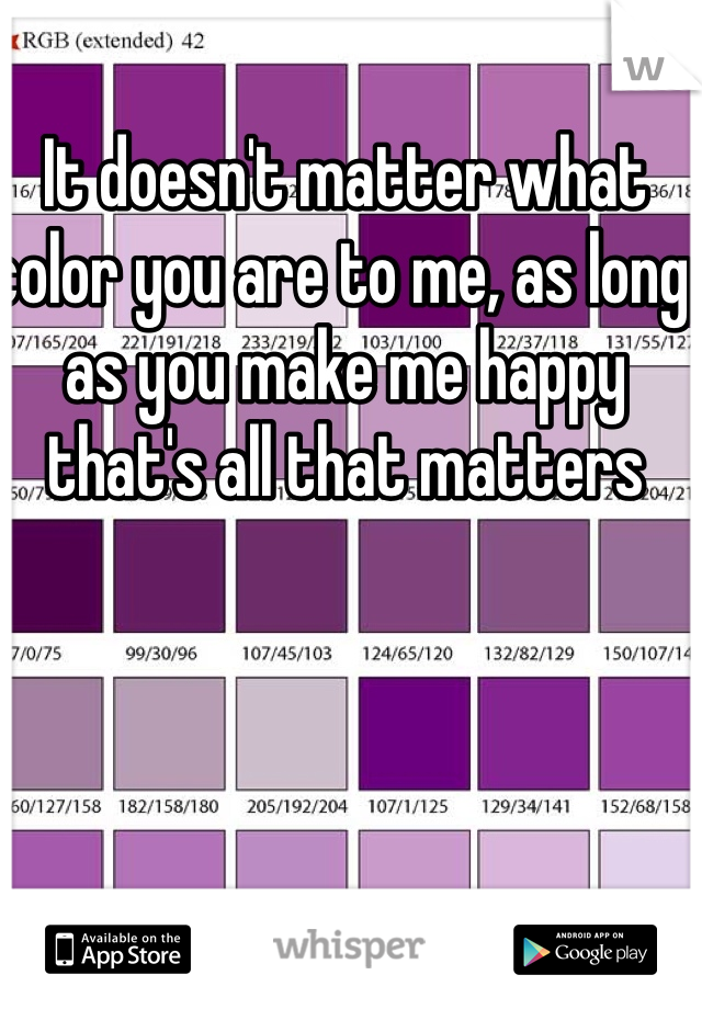 It doesn't matter what color you are to me, as long as you make me happy that's all that matters