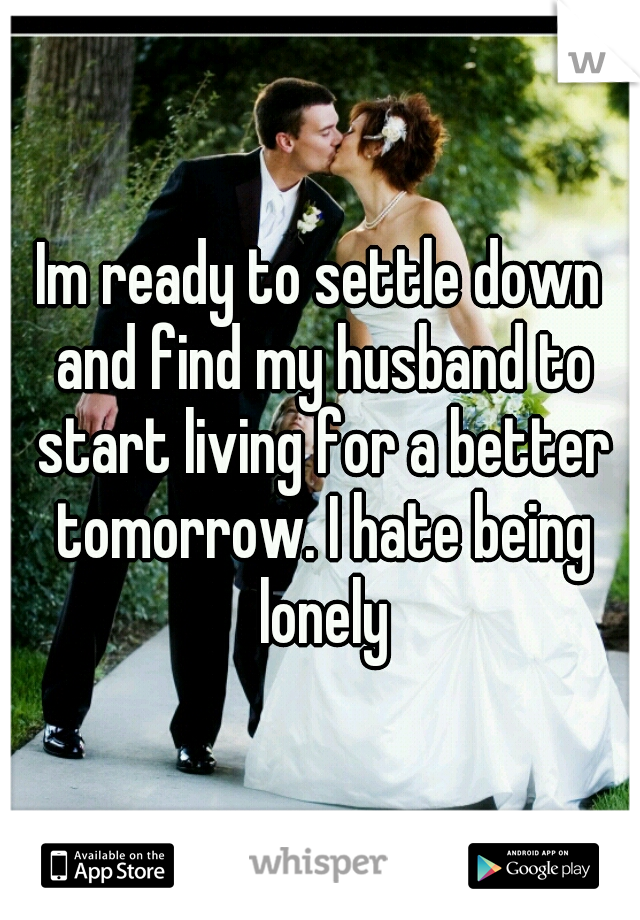 Im ready to settle down and find my husband to start living for a better tomorrow. I hate being lonely