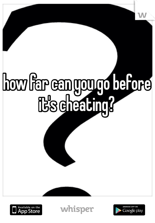 how far can you go before it's cheating?