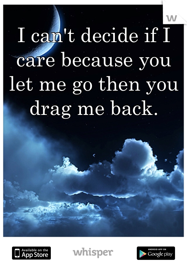 I can't decide if I care because you let me go then you drag me back.