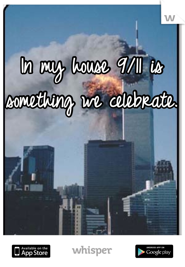 In my house 9/11 is something we celebrate.