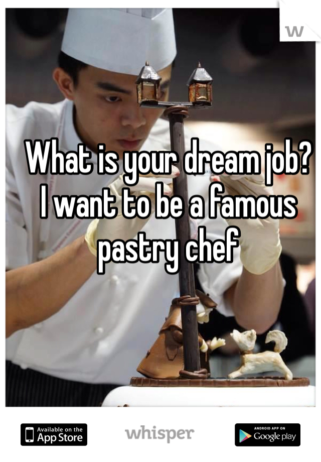 What is your dream job?  I want to be a famous pastry chef