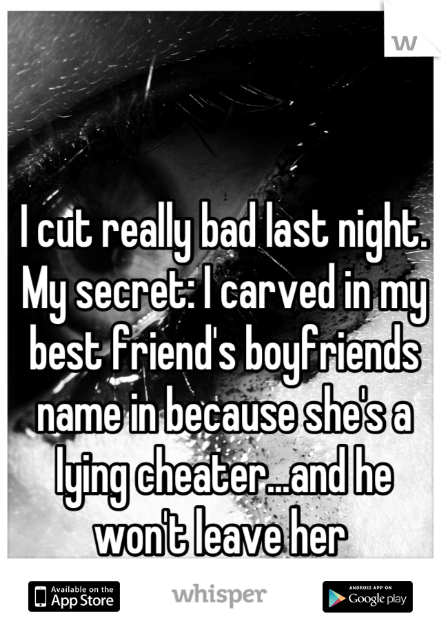 I cut really bad last night. My secret: I carved in my best friend's boyfriends name in because she's a lying cheater...and he won't leave her