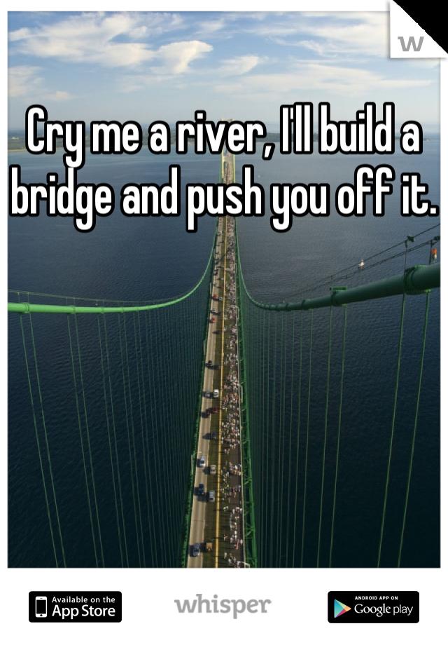 Cry me a river, I'll build a bridge and push you off it.