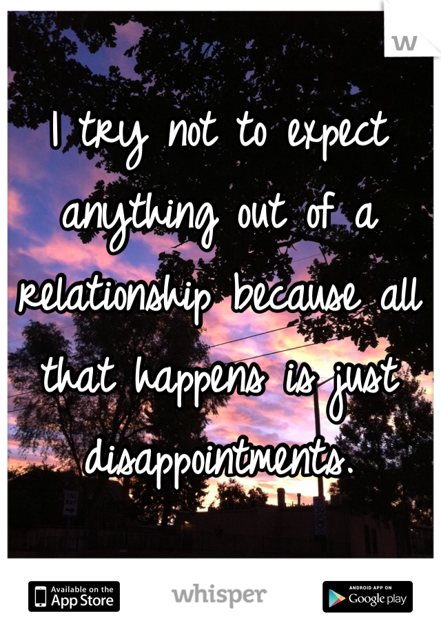 I try not to expect anything out of a relationship because all that happens is just disappointments.