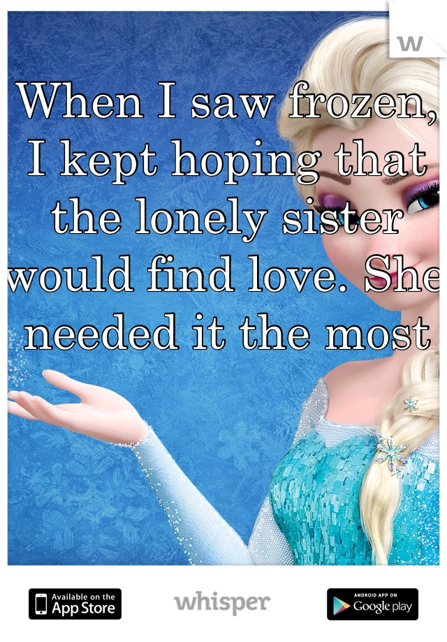 When I saw frozen, I kept hoping that the lonely sister would find love. She needed it the most