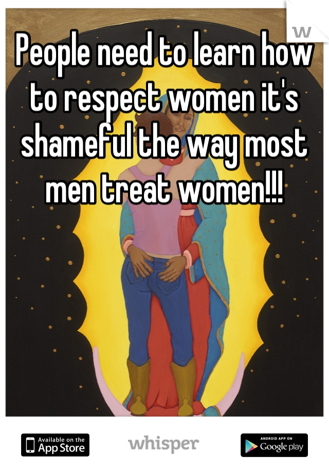 People need to learn how to respect women it's shameful the way most men treat women!!!