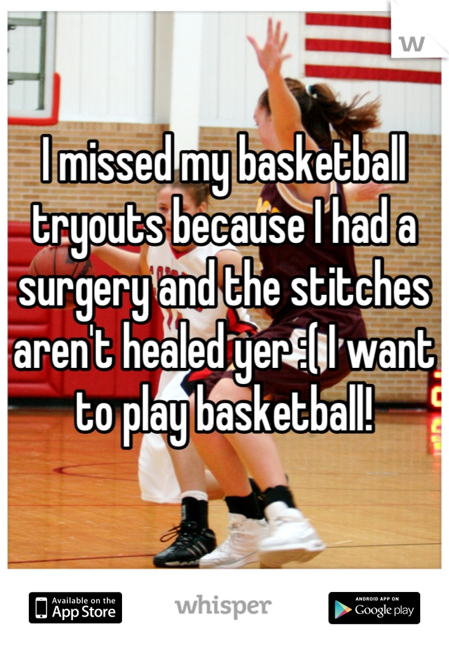 I missed my basketball tryouts because I had a surgery and the stitches aren't healed yer :( I want to play basketball!