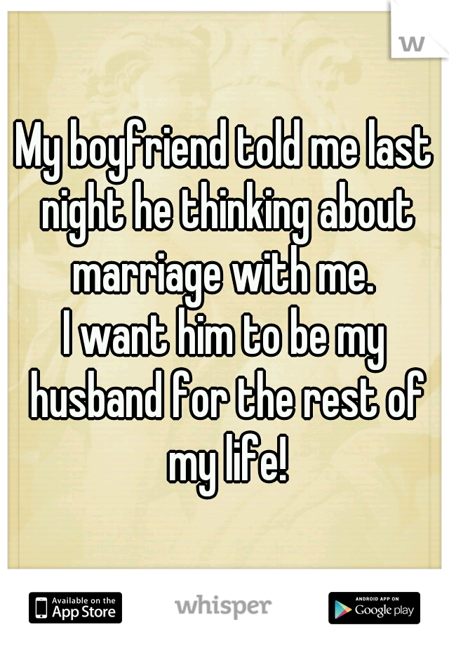 My boyfriend told me last night he thinking about marriage with me.  I want him to be my husband for the rest of my life!