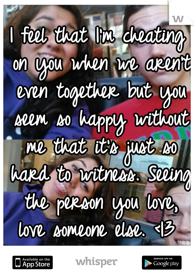 I feel that I'm cheating on you when we aren't even together but you seem so happy without me that it's just so hard to witness. Seeing the person you love, love someone else. < 3