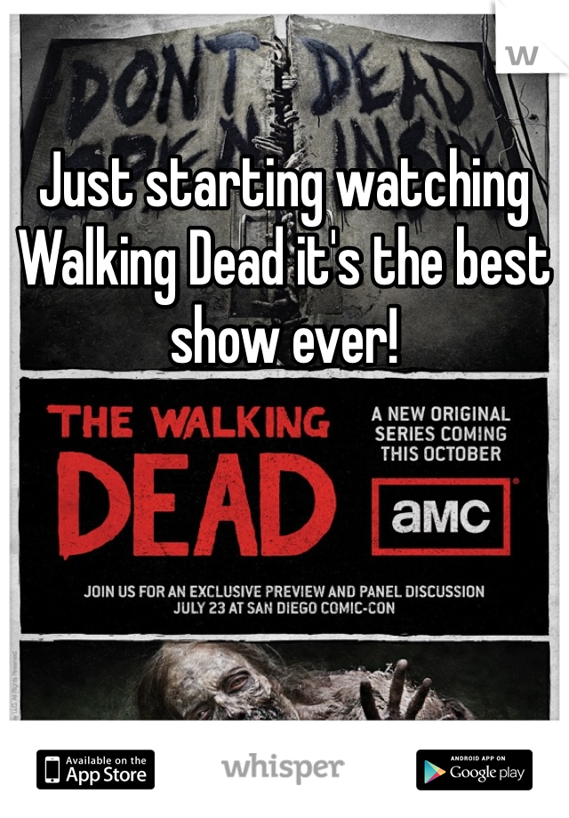 Just starting watching Walking Dead it's the best show ever!