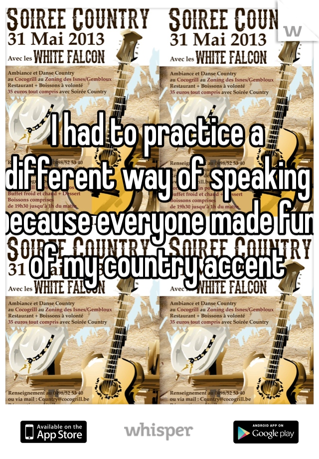 I had to practice a different way of speaking because everyone made fun of my country accent