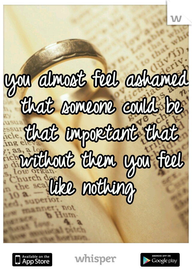 you almost feel ashamed that someone could be that important that without them you feel like nothing