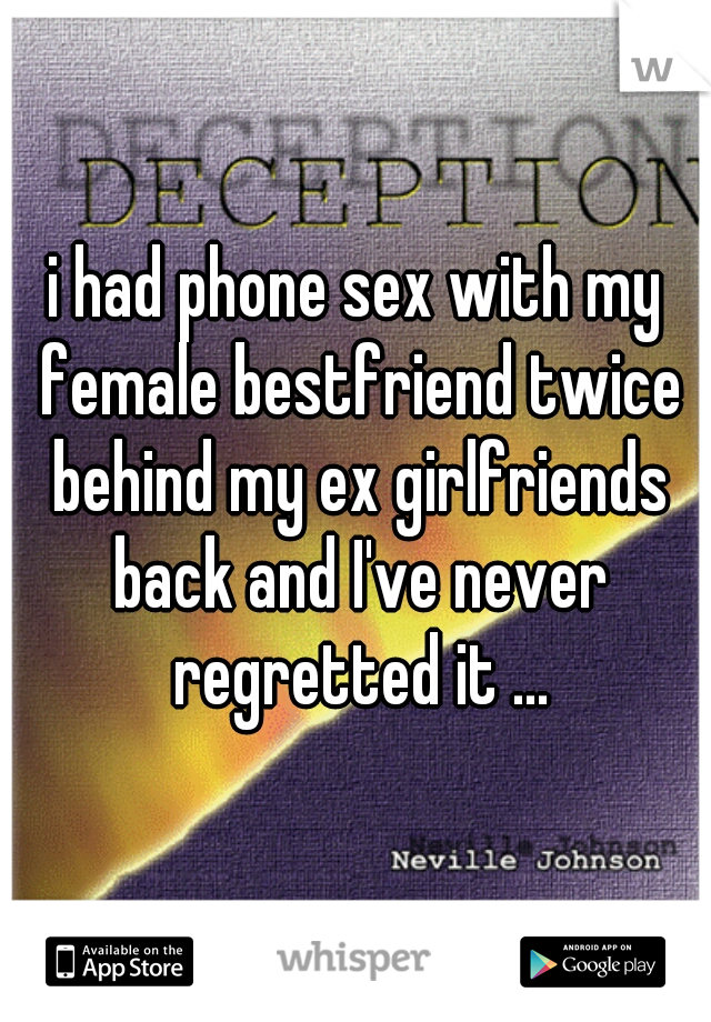 i had phone sex with my female bestfriend twice behind my ex girlfriends back and I've never regretted it ...