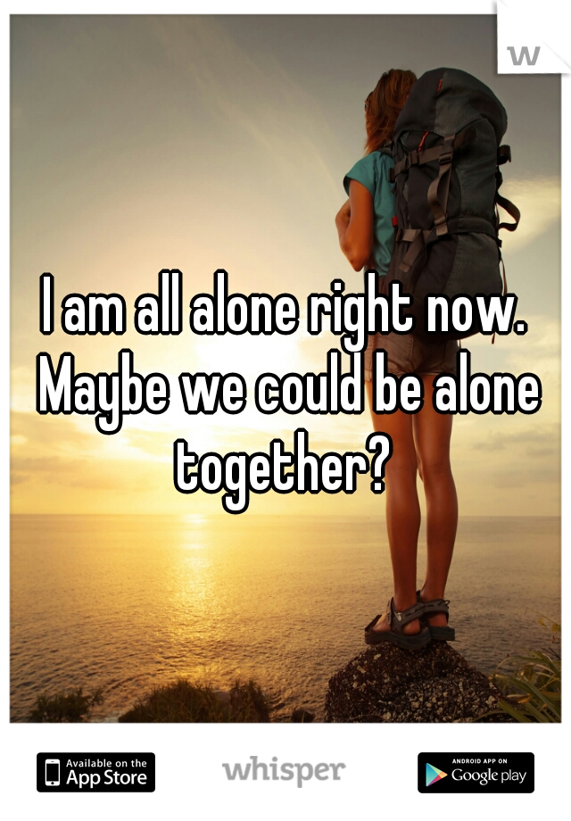 I am all alone right now. Maybe we could be alone together?