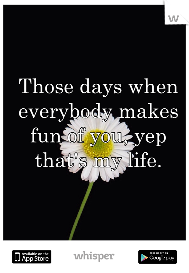 Those days when everybody makes fun of you, yep that's my life.