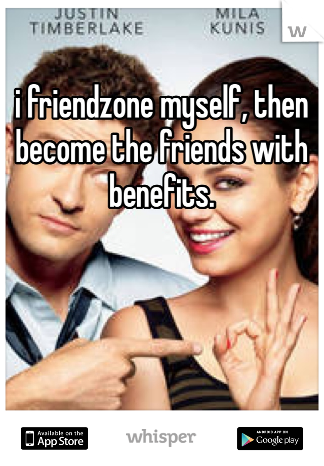i friendzone myself, then become the friends with benefits.