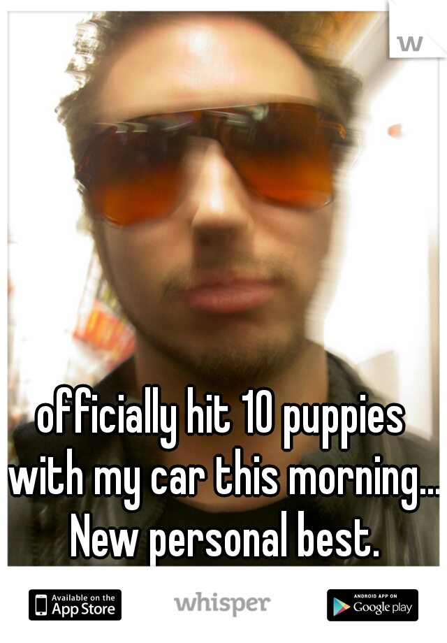 officially hit 10 puppies with my car this morning... New personal best.