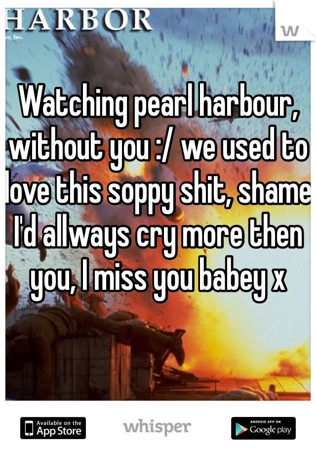 Watching pearl harbour, without you :/ we used to love this soppy shit, shame I'd allways cry more then you, I miss you babey x