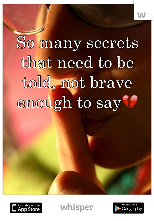 So many secrets that need to be told, not brave enough to say💔