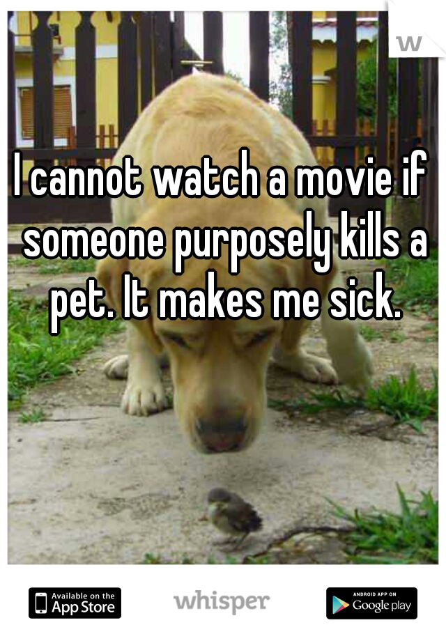 I cannot watch a movie if someone purposely kills a pet. It makes me sick.