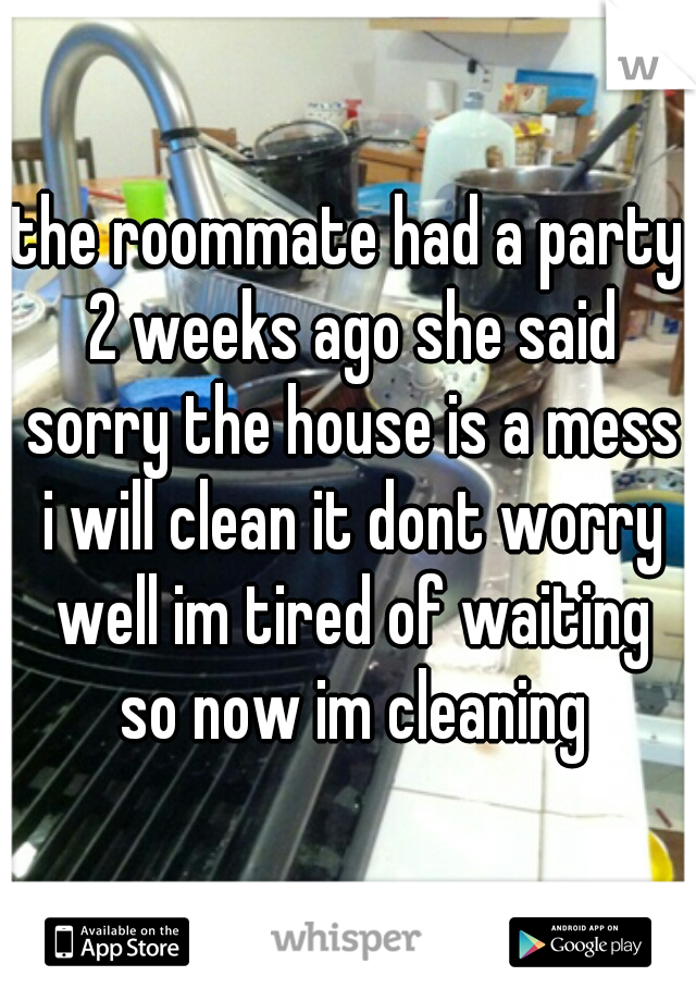 the roommate had a party 2 weeks ago she said sorry the house is a mess i will clean it dont worry well im tired of waiting so now im cleaning