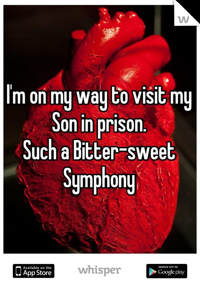 I'm on my way to visit my Son in prison. Such a Bitter-sweet Symphony