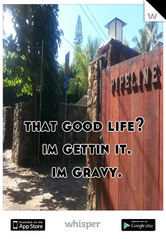 that good life?  im gettin it. im gravy.