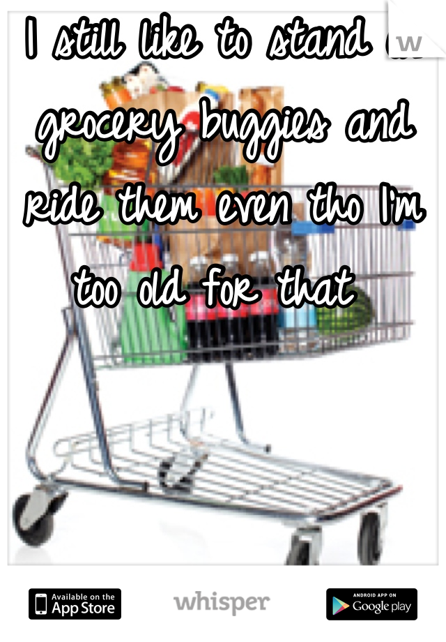 I still like to stand on grocery buggies and ride them even tho I'm too old for that