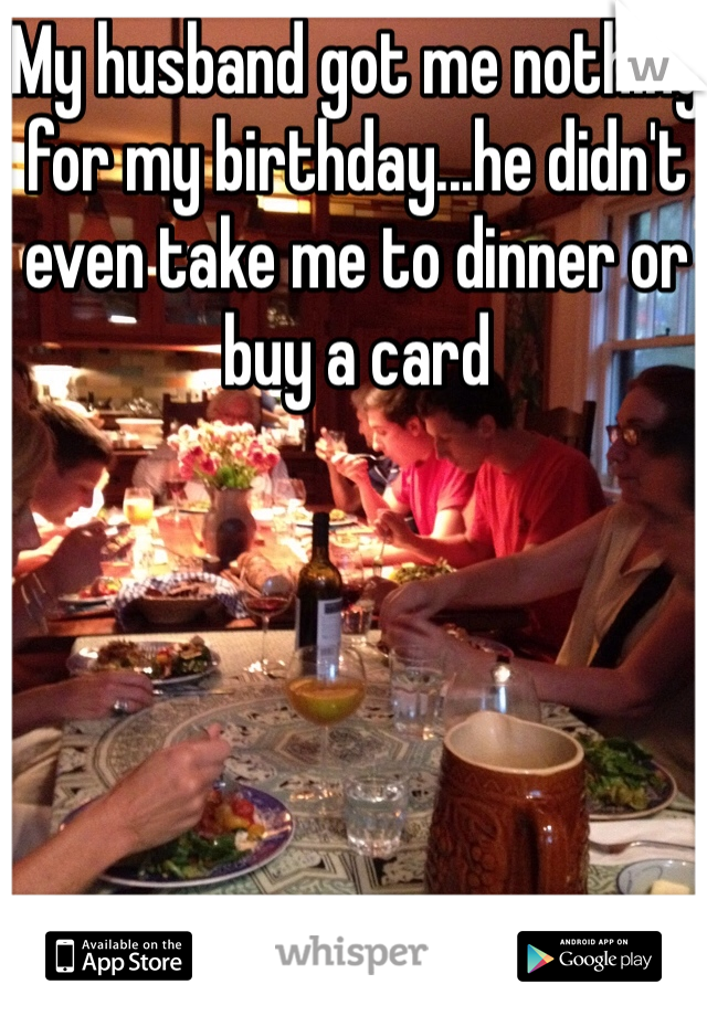 My husband got me nothing for my birthday...he didn't even take me to dinner or buy a card