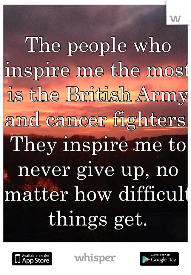 The people who inspire me the most is the British Army and cancer fighters. They inspire me to never give up, no matter how difficult things get.