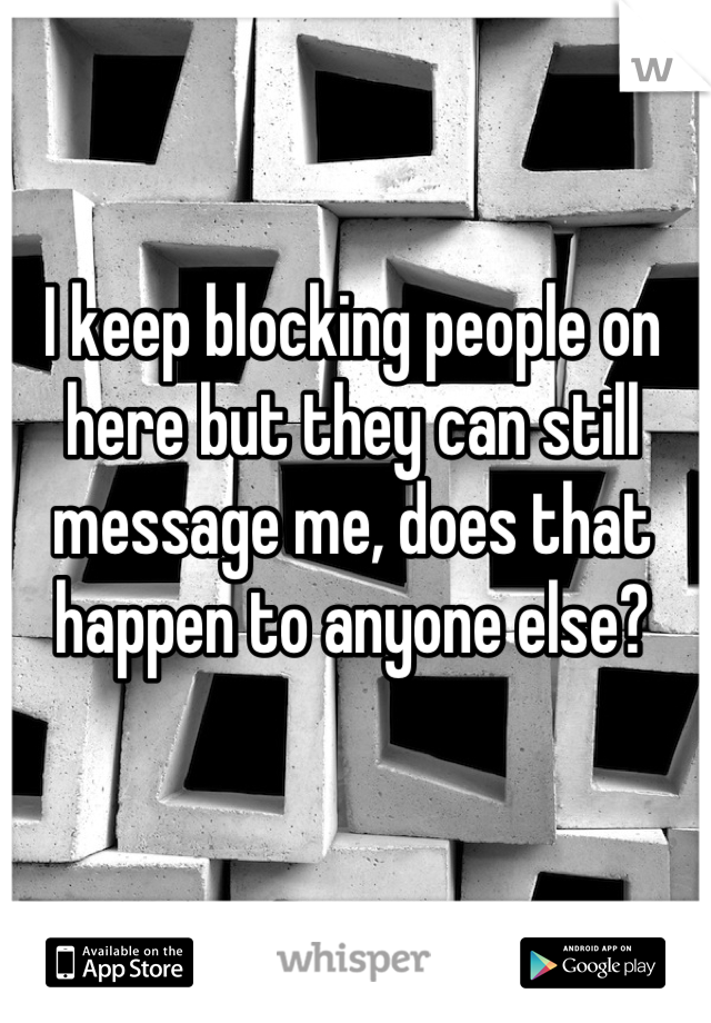 I keep blocking people on here but they can still message me, does that happen to anyone else?