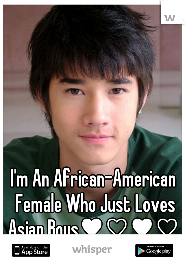 I'm An African-American Female Who Just Loves Asian Boys♥♡♥♡