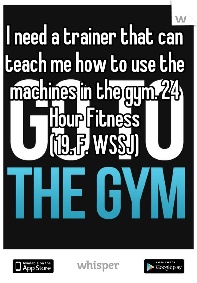 I need a trainer that can teach me how to use the machines in the gym. 24 Hour Fitness (19. F. WSSJ)
