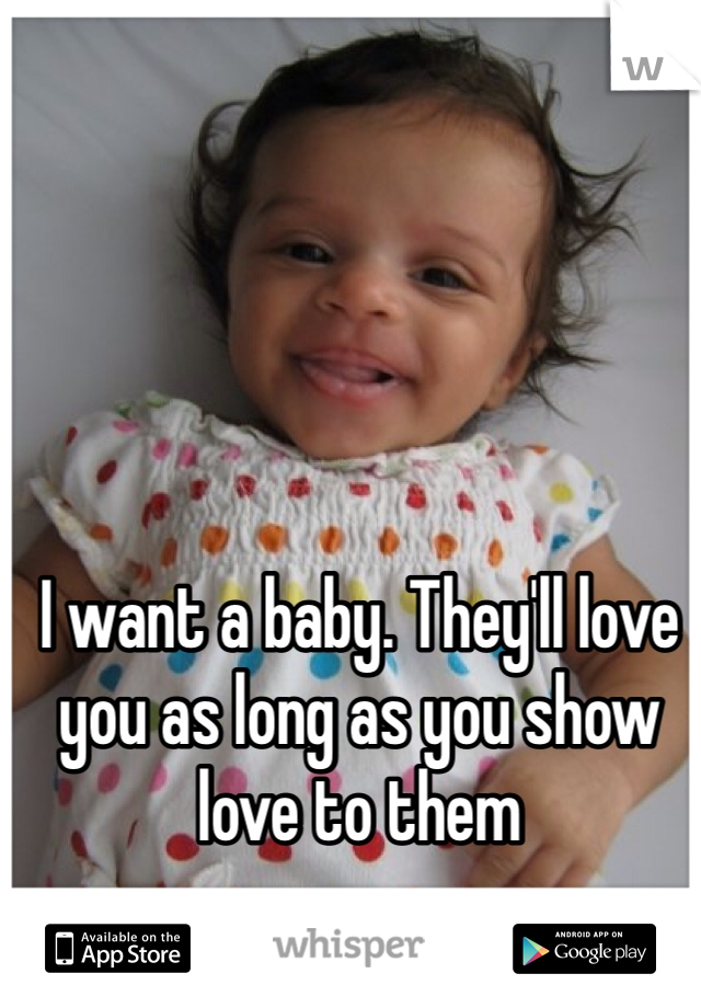 I want a baby. They'll love you as long as you show love to them