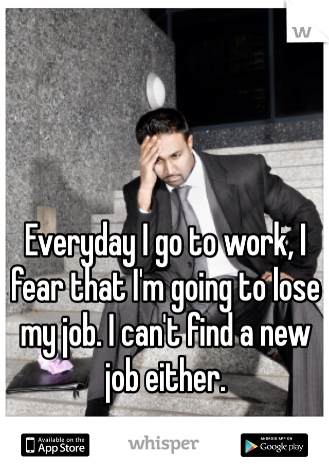 Everyday I go to work, I fear that I'm going to lose my job. I can't find a new job either.