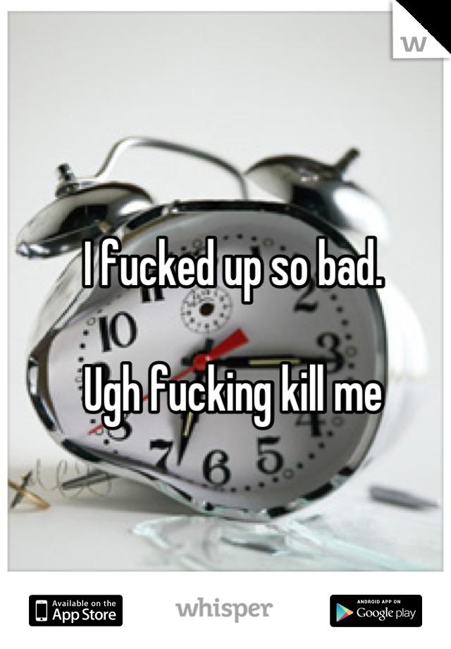 I fucked up so bad.  Ugh fucking kill me